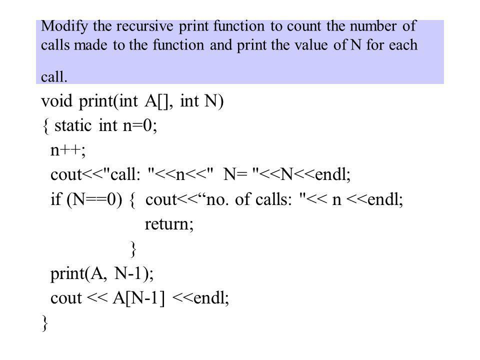 Modify the recursive print function to count the number of calls made to the function and print the value of N for each call. void print(int A[], int
