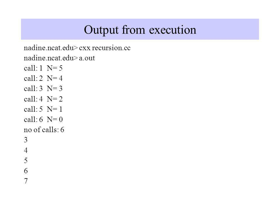 Output from execution nadine.ncat.edu> cxx recursion.cc nadine.ncat.edu> a.out call: 1 N= 5 call: 2 N= 4 call: 3 N= 3 call: 4 N= 2 call: 5 N= 1 call: