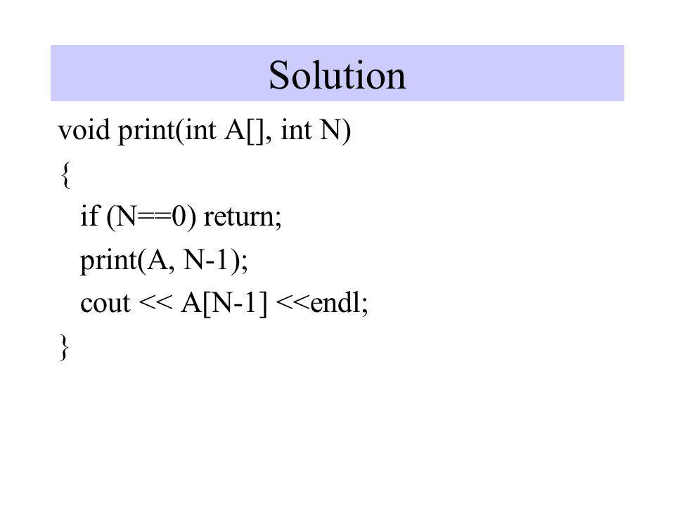 Solution void print(int A[], int N) { if (N==0) return; print(A, N-1); cout << A[N-1] <<endl; }