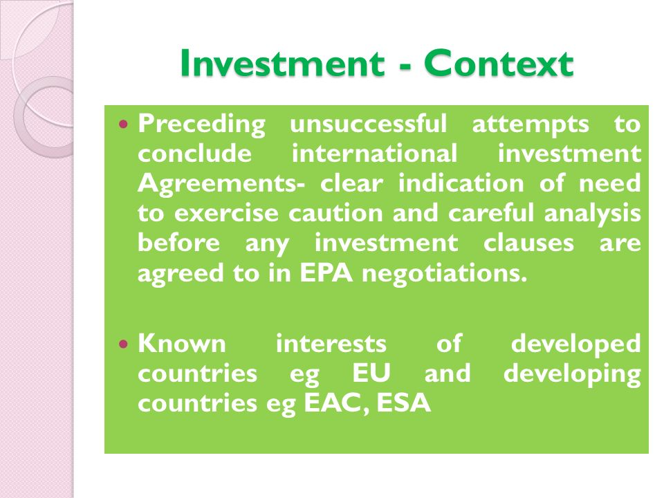 Investment - Context Preceding unsuccessful attempts to conclude international investment Agreements- clear indication of need to exercise caution and careful analysis before any investment clauses are agreed to in EPA negotiations.