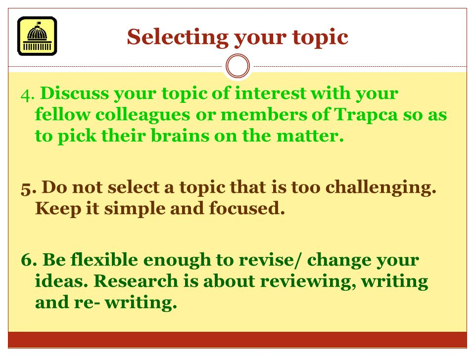 Selecting your topic 1. Carefully select a topic that is of interest to you, one that will sustain your interest and enthusiasm throughout the process