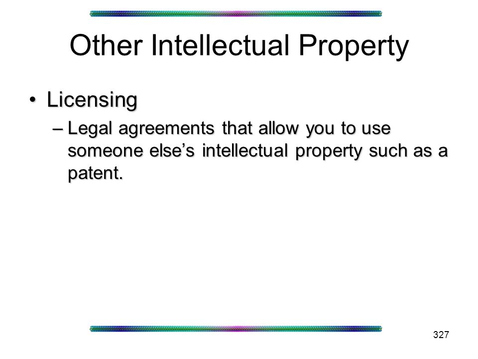 327 Other Intellectual Property LicensingLicensing –Legal agreements that allow you to use someone elses intellectual property such as a patent.
