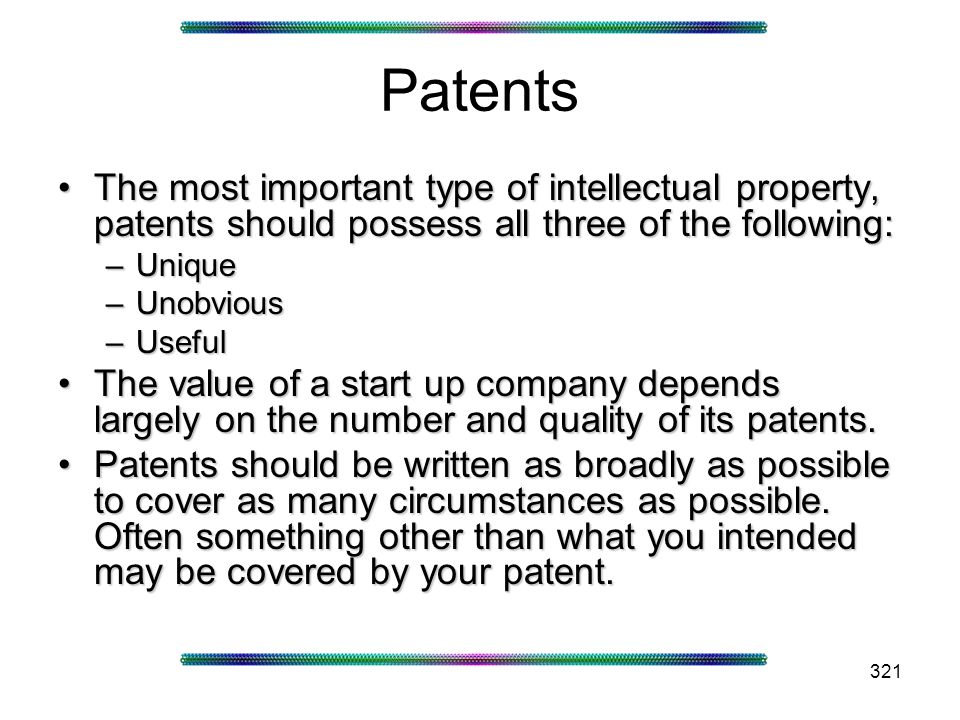 321 Patents The most important type of intellectual property, patents should possess all three of the following:The most important type of intellectual property, patents should possess all three of the following: –Unique –Unobvious –Useful The value of a start up company depends largely on the number and quality of its patents.The value of a start up company depends largely on the number and quality of its patents.