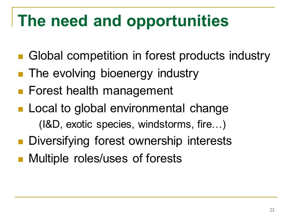 23 The need and opportunities Global competition in forest products industry The evolving bioenergy industry Forest health management Local to global