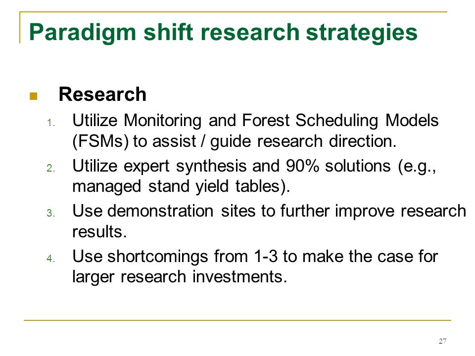 27 Paradigm shift research strategies Research 1. Utilize Monitoring and Forest Scheduling Models (FSMs) to assist / guide research direction. 2. Util