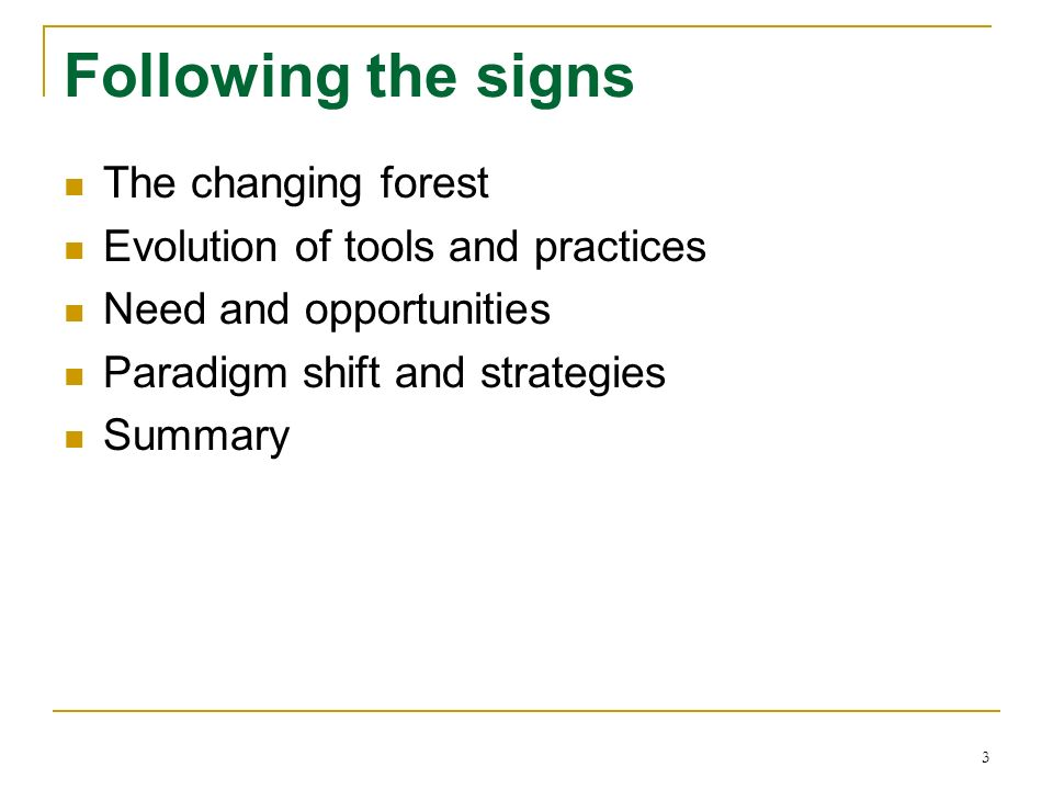 3 Following the signs The changing forest Evolution of tools and practices Need and opportunities Paradigm shift and strategies Summary