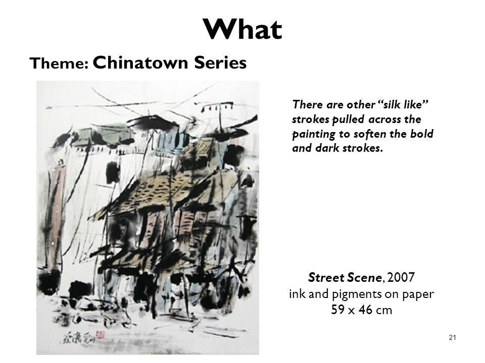 21 What Theme: Chinatown Series Street Scene, 2007 ink and pigments on paper 59 x 46 cm There are other silk like strokes pulled across the painting t