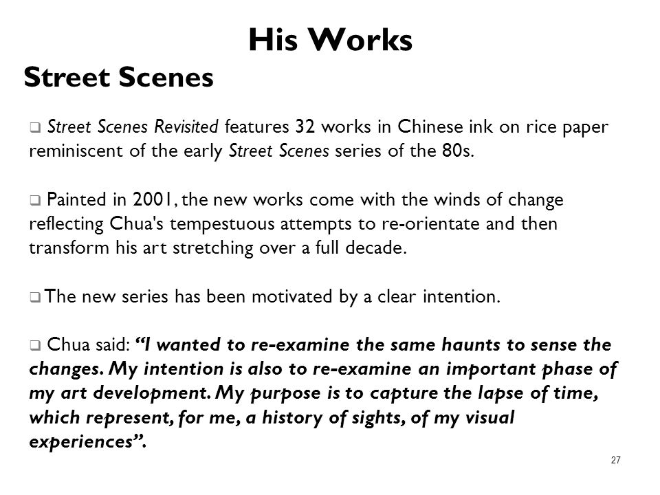 27 His Works Street Scenes Revisited features 32 works in Chinese ink on rice paper reminiscent of the early Street Scenes series of the 80s. Painted
