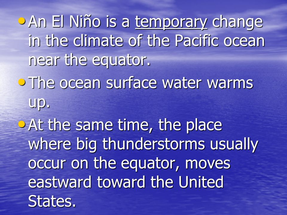 An El Niño is a temporary change in the climate of the Pacific ocean near the equator. An El Niño is a temporary change in the climate of the Pacific