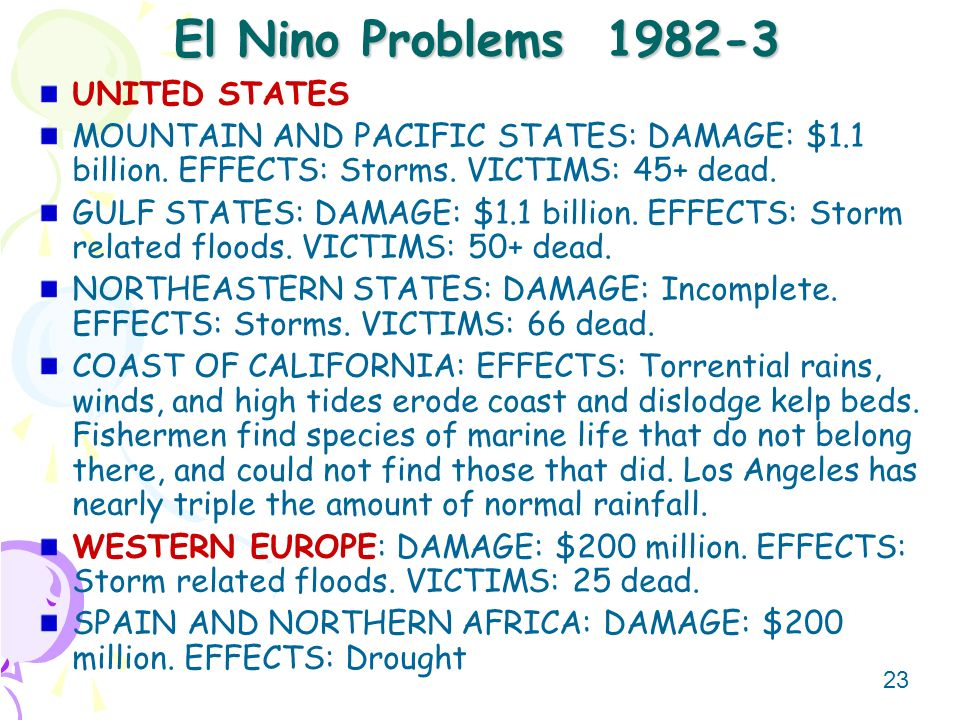 23 El Nino Problems 1982-3 UNITED STATES MOUNTAIN AND PACIFIC STATES: DAMAGE: $1.1 billion. EFFECTS: Storms. VICTIMS: 45+ dead. GULF STATES: DAMAGE: $