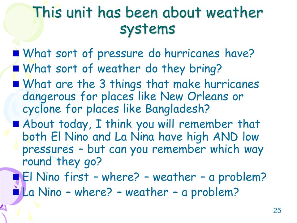 25 This unit has been about weather systems What sort of pressure do hurricanes have? What sort of weather do they bring? What are the 3 things that m