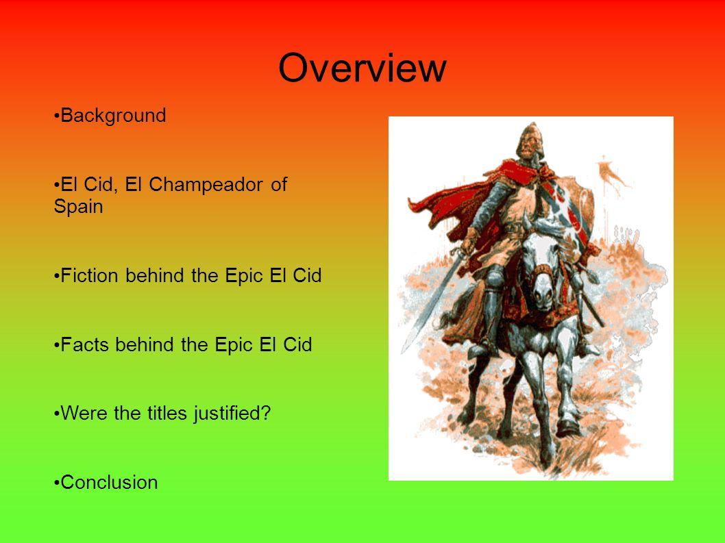 Overview Background El Cid, El Champeador of Spain Fiction behind the Epic El Cid Facts behind the Epic El Cid Were the titles justified? Conclusion