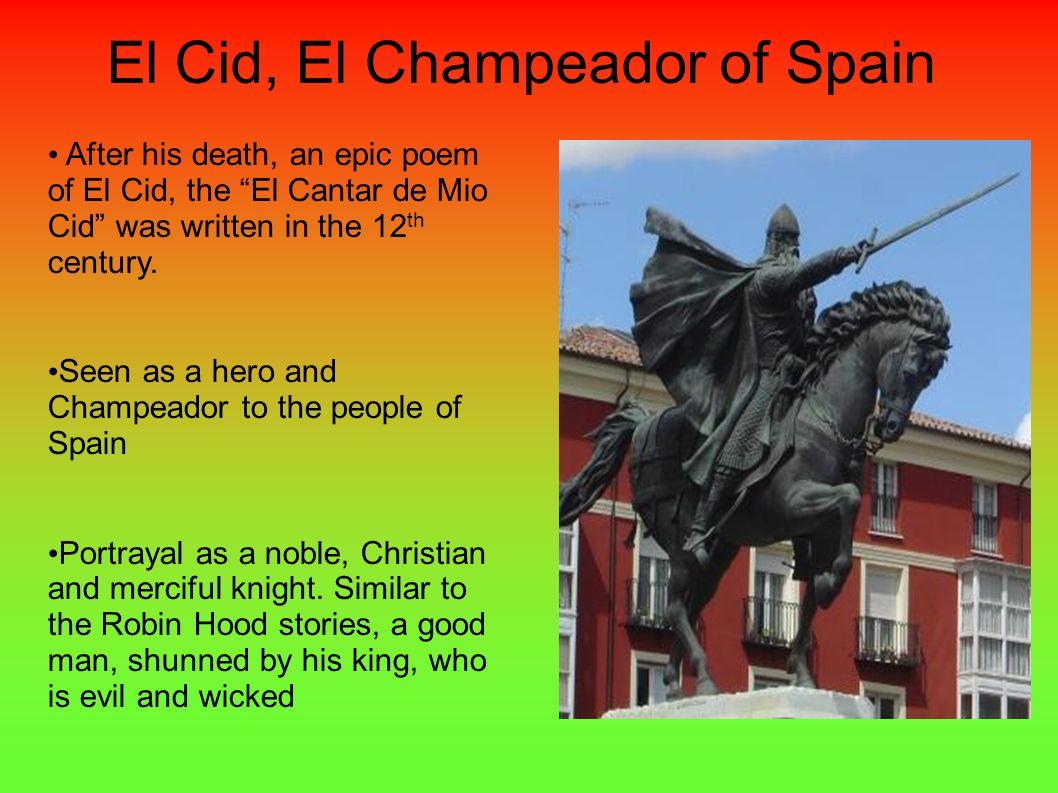 El Cid, El Champeador of Spain After his death, an epic poem of El Cid, the El Cantar de Mio Cid was written in the 12 th century. Seen as a hero and