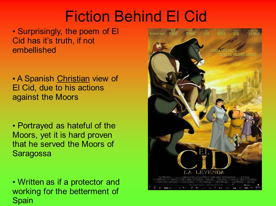 Fiction Behind El Cid Surprisingly, the poem of El Cid has its truth, if not embellished A Spanish Christian view of El Cid, due to his actions agains