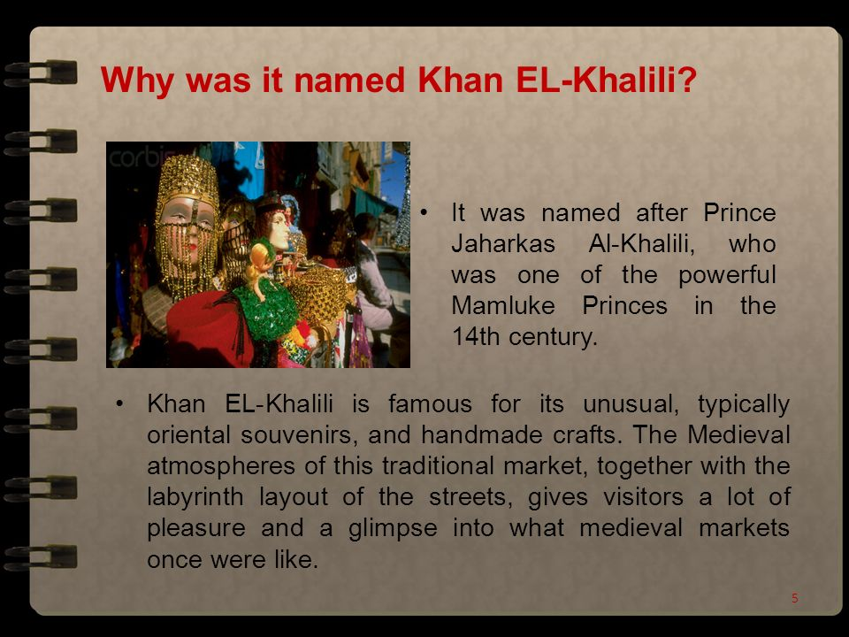 Why was it named Khan EL-Khalili? It was named after Prince Jaharkas Al-Khalili, who was one of the powerful Mamluke Princes in the 14th century. Khan