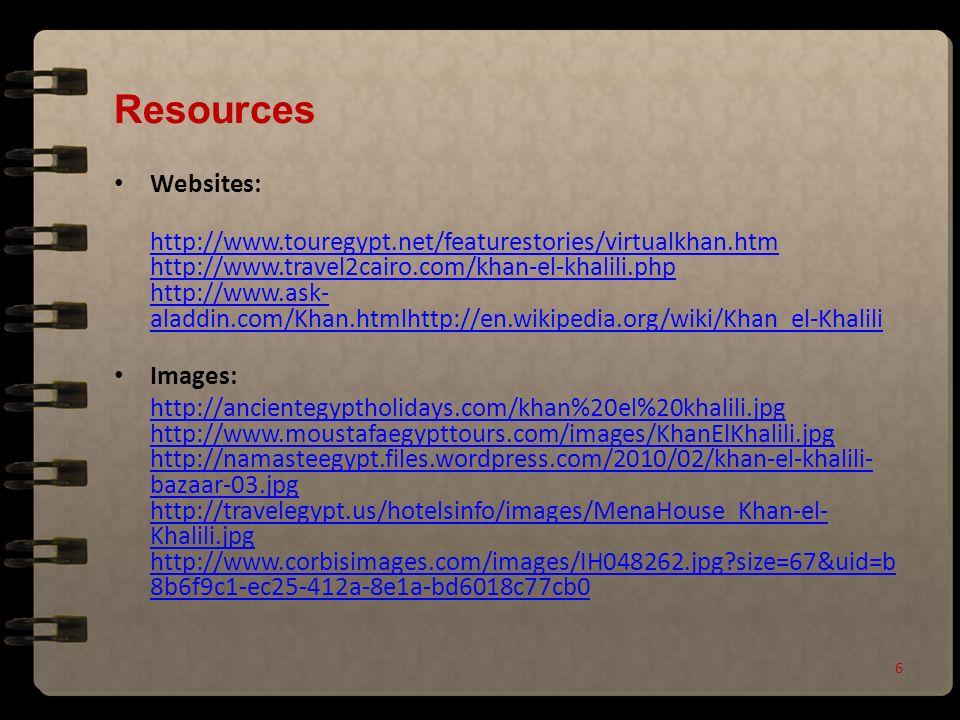 Resources Websites: http://www.touregypt.net/featurestories/virtualkhan.htm http://www.travel2cairo.com/khan-el-khalili.php http://www.ask- aladdin.com/Khan.htmlhttp://en.wikipedia.org/wiki/Khan_el-Khalili Images: http://ancientegyptholidays.com/khan%20el%20khalili.jpg http://www.moustafaegypttours.com/images/KhanElKhalili.jpg http://namasteegypt.files.wordpress.com/2010/02/khan-el-khalili- bazaar-03.jpg http://travelegypt.us/hotelsinfo/images/MenaHouse_Khan-el- Khalili.jpg http://www.corbisimages.com/images/IH048262.jpg size=67&uid=b 8b6f9c1-ec25-412a-8e1a-bd6018c77cb0 6