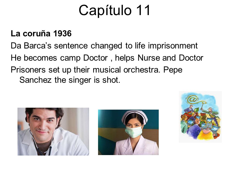 Capítulo 11 La coruña 1936 Da Barcas sentence changed to life imprisonment He becomes camp Doctor, helps Nurse and Doctor Prisoners set up their musical orchestra.