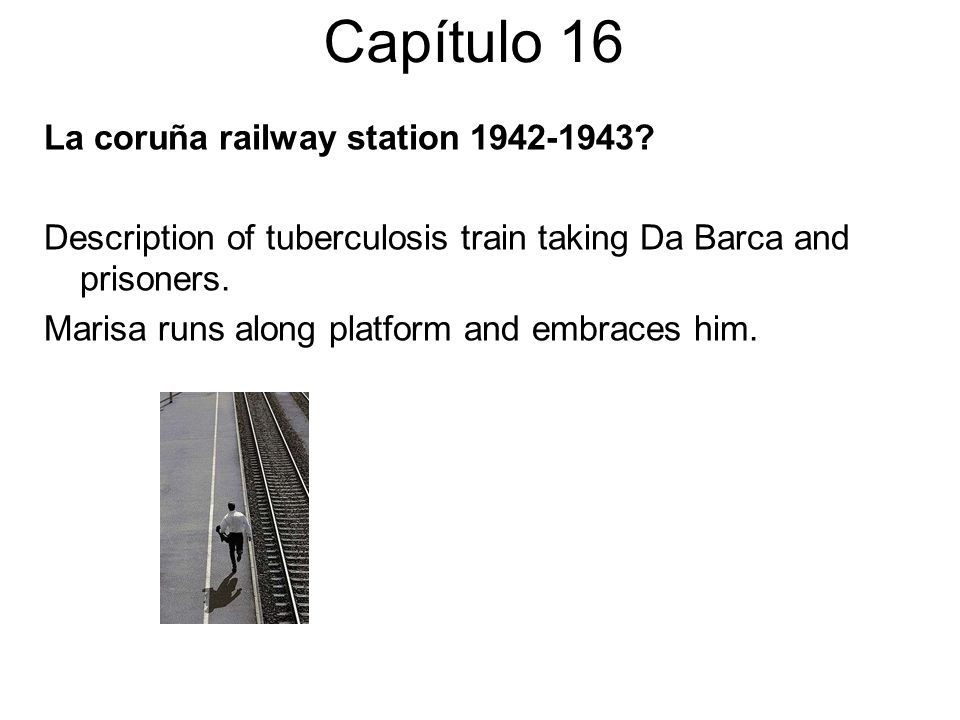 Capítulo 16 La coruña railway station 1942-1943? Description of tuberculosis train taking Da Barca and prisoners. Marisa runs along platform and embra
