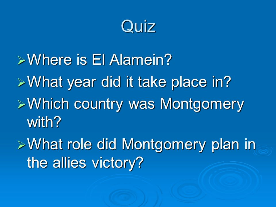 Quiz Where is El Alamein? Where is El Alamein? What year did it take place in? What year did it take place in? Which country was Montgomery with? Whic