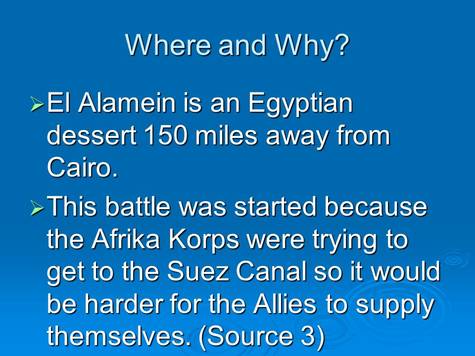Where and Why? El Alamein is an Egyptian dessert 150 miles away from Cairo. El Alamein is an Egyptian dessert 150 miles away from Cairo. This battle w