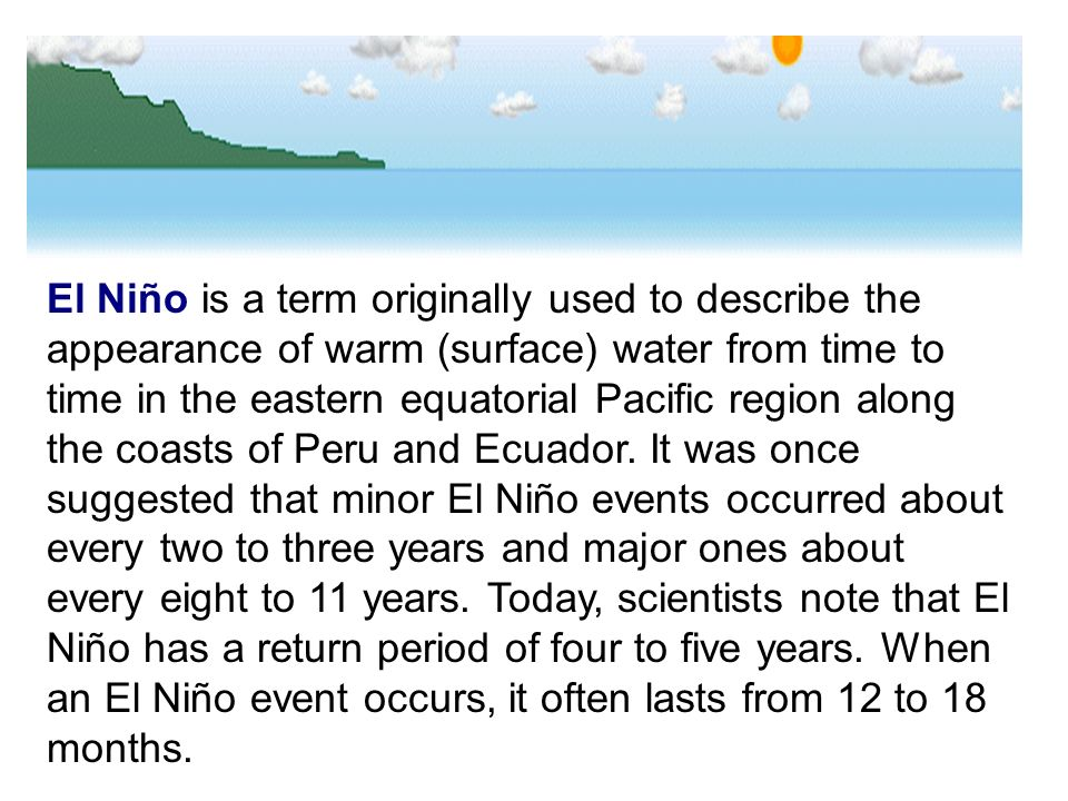 El Niño is a term originally used to describe the appearance of warm (surface) water from time to time in the eastern equatorial Pacific region along
