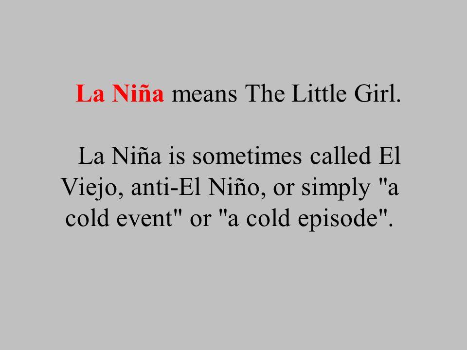 La Niña means The Little Girl. La Niña is sometimes called El Viejo, anti-El Niño, or simply