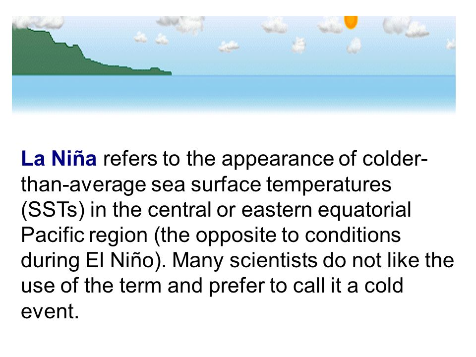 La Niña refers to the appearance of colder- than-average sea surface temperatures (SSTs) in the central or eastern equatorial Pacific region (the oppo