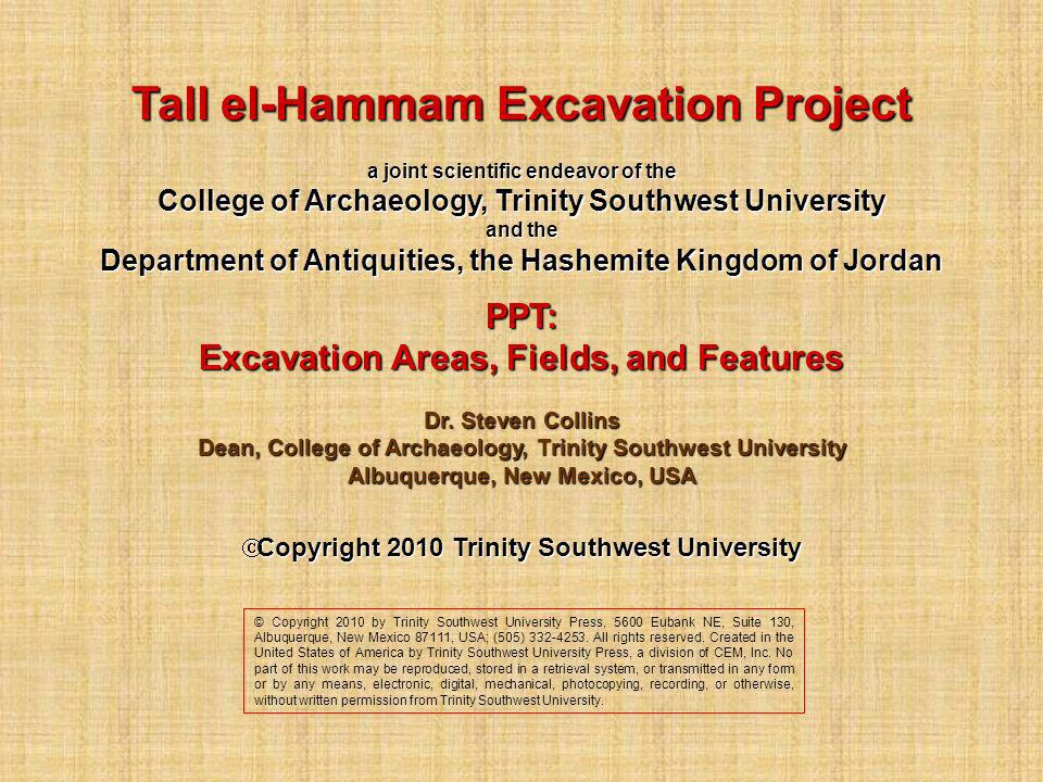 Tall el-Hammam Excavation Project a joint scientific endeavor of the College of Archaeology, Trinity Southwest University and the Department of Antiquities, the Hashemite Kingdom of Jordan PPT: Excavation Areas, Fields, and Features Dr.