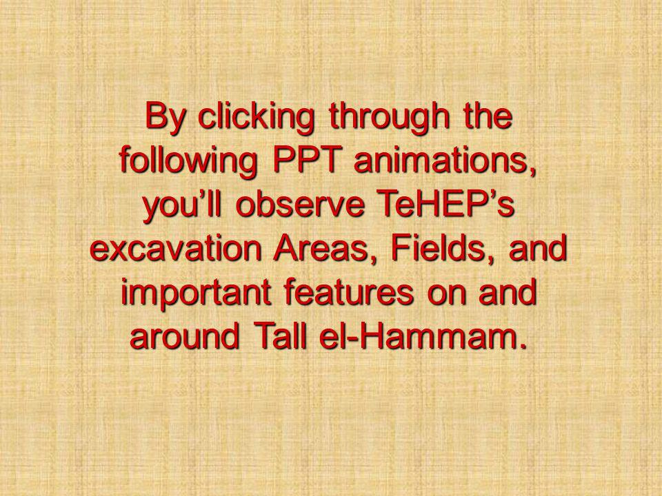 By clicking through the following PPT animations, youll observe TeHEPs excavation Areas, Fields, and important features on and around Tall el-Hammam.