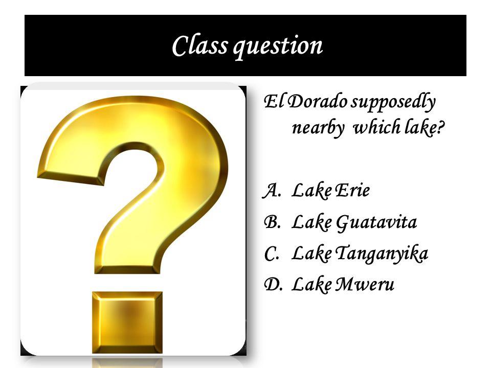 Class question El Dorado supposedly nearby which lake? A.Lake Erie B.Lake Guatavita C.Lake Tanganyika D.Lake Mweru