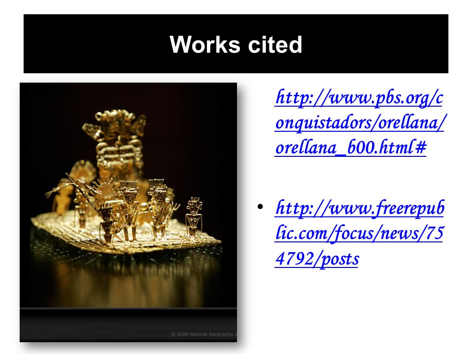 Works cited http://www.pbs.org/c onquistadors/orellana/ orellana_b00.html# http://www.pbs.org/c onquistadors/orellana/ orellana_b00.html# http://www.f