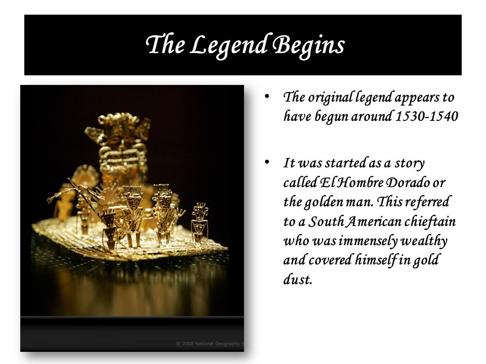 The Legend Begins The original legend appears to have begun around 1530-1540 It was started as a story called El Hombre Dorado or the golden man. This