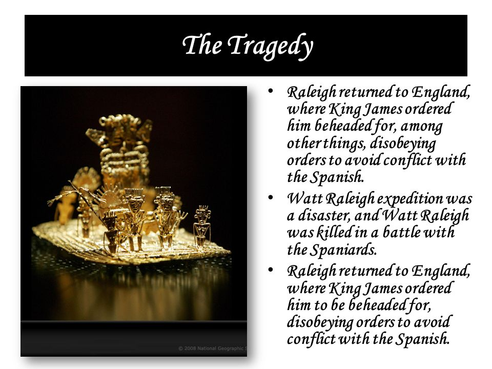 The Tragedy Raleigh returned to England, where King James ordered him beheaded for, among other things, disobeying orders to avoid conflict with the S