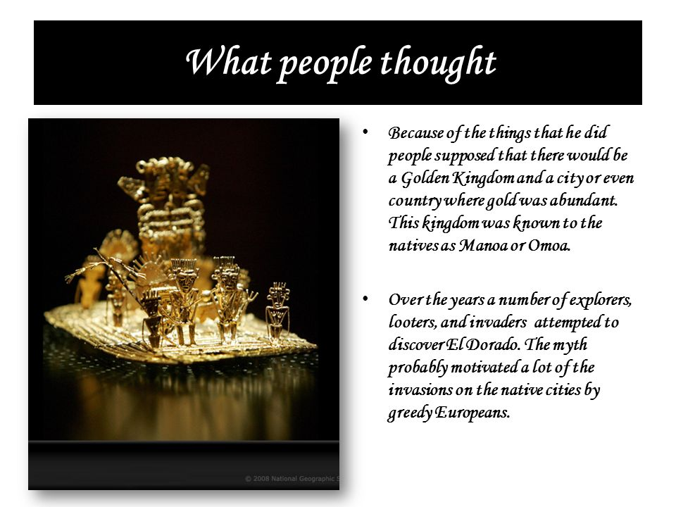 What people thought Because of the things that he did people supposed that there would be a Golden Kingdom and a city or even country where gold was a