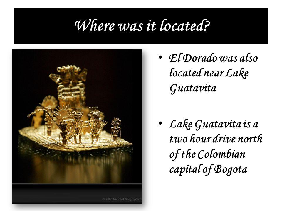 Where was it located? El Dorado was also located near Lake Guatavita Lake Guatavita is a two hour drive north of the Colombian capital of Bogota