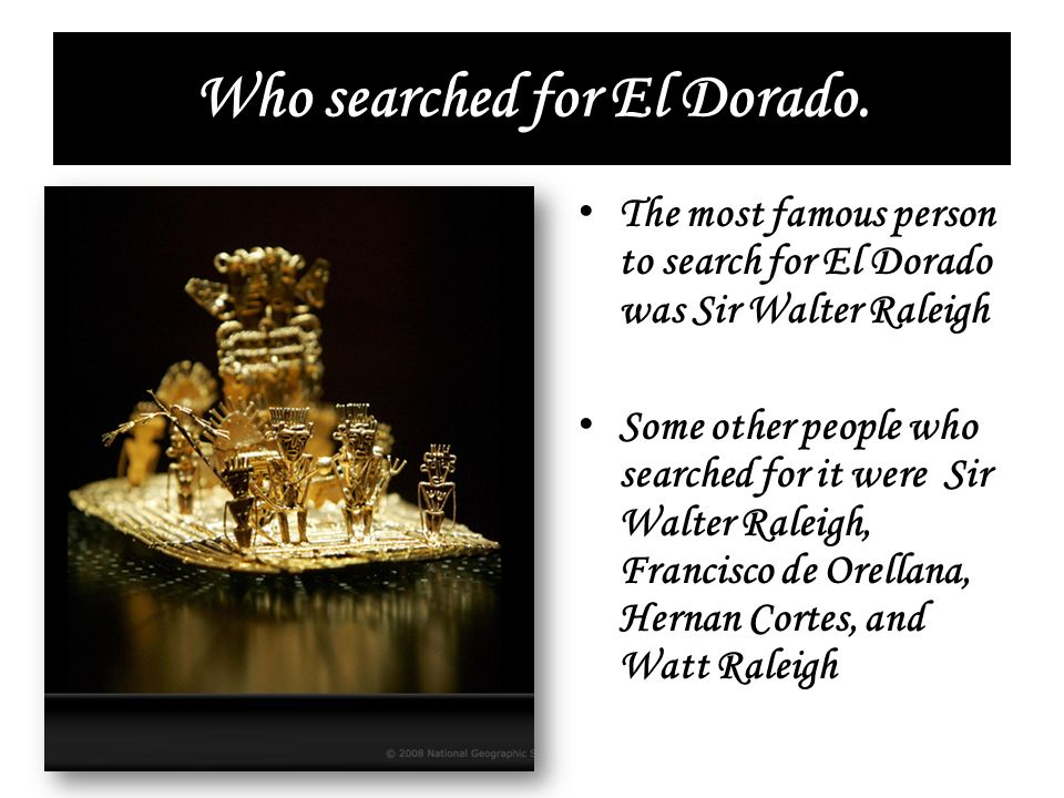 Who searched for El Dorado. The most famous person to search for El Dorado was Sir Walter Raleigh Some other people who searched for it were Sir Walte