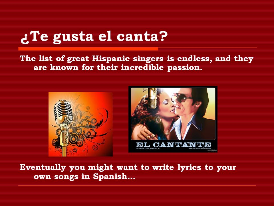 ¿Te gusta el canta? The list of great Hispanic singers is endless, and they are known for their incredible passion. Eventually you might want to write