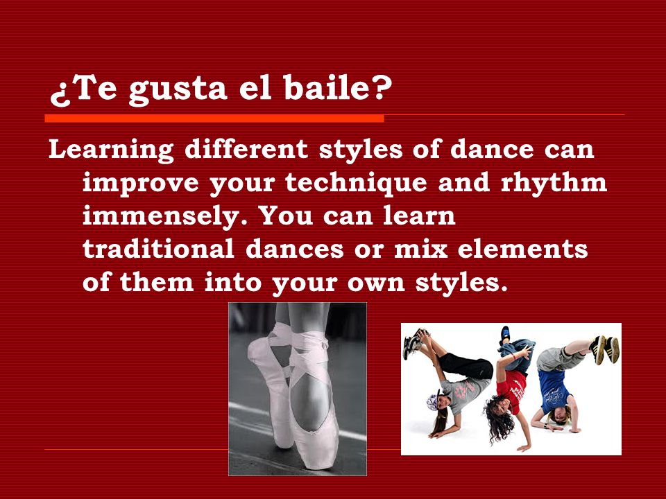 ¿Te gusta el baile? Learning different styles of dance can improve your technique and rhythm immensely. You can learn traditional dances or mix elemen