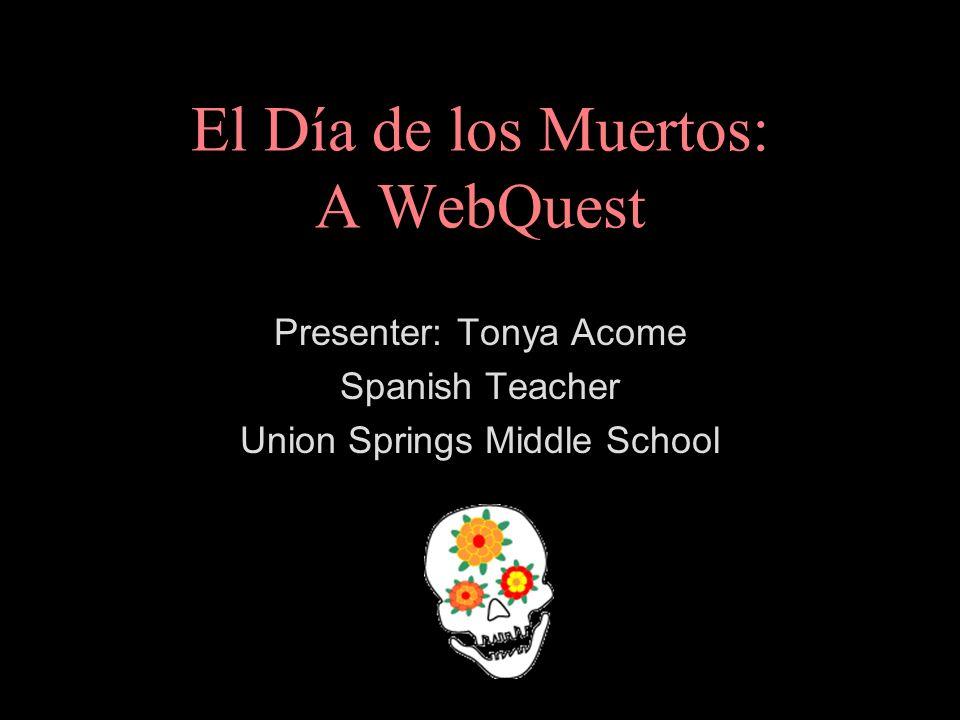 El Día de los Muertos: A WebQuest Presenter: Tonya Acome Spanish Teacher Union Springs Middle School
