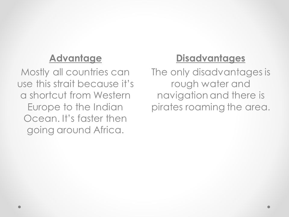 Disadvantages The only disadvantages is rough water and navigation and there is pirates roaming the area. Advantage Mostly all countries can use this