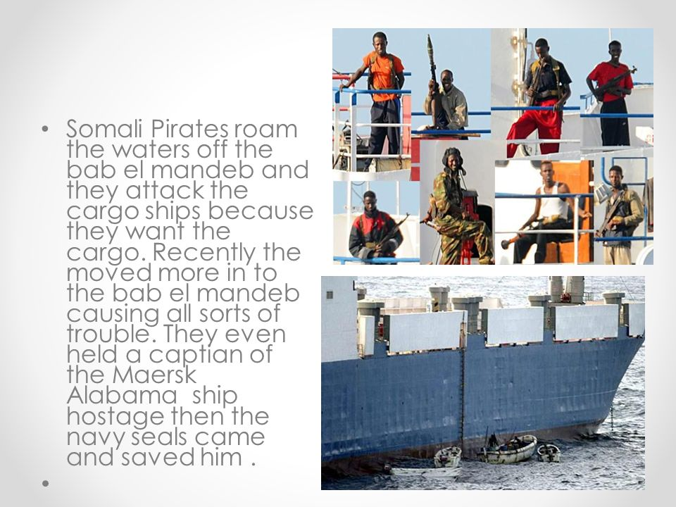 Somali Pirates roam the waters off the bab el mandeb and they attack the cargo ships because they want the cargo. Recently the moved more in to the ba