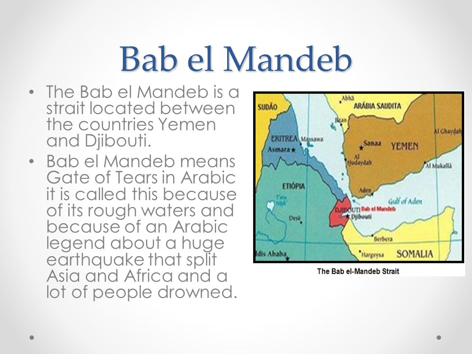 Bab el Mandeb The Bab el Mandeb is a strait located between the countries Yemen and Djibouti. Bab el Mandeb means Gate of Tears in Arabic it is called
