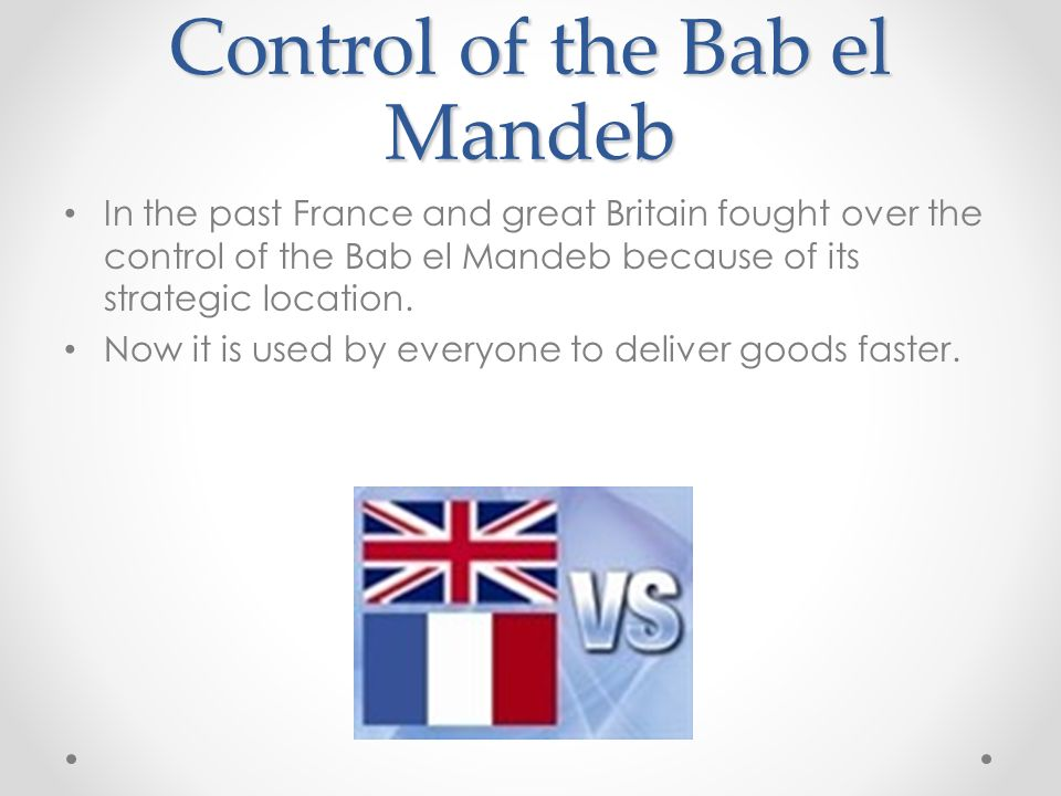 Control of the Bab el Mandeb In the past France and great Britain fought over the control of the Bab el Mandeb because of its strategic location. Now