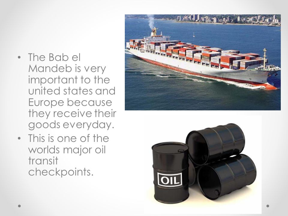 ` The Bab el Mandeb is very important to the united states and Europe because they receive their goods everyday. This is one of the worlds major oil t