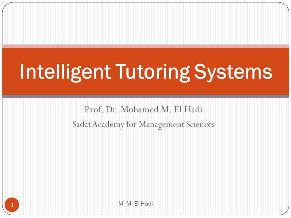 Prof. Dr. Mohamed M. El Hadi Sadat Academy for Management Sciences M. M. El Hadi 1 Intelligent Tutoring Systems
