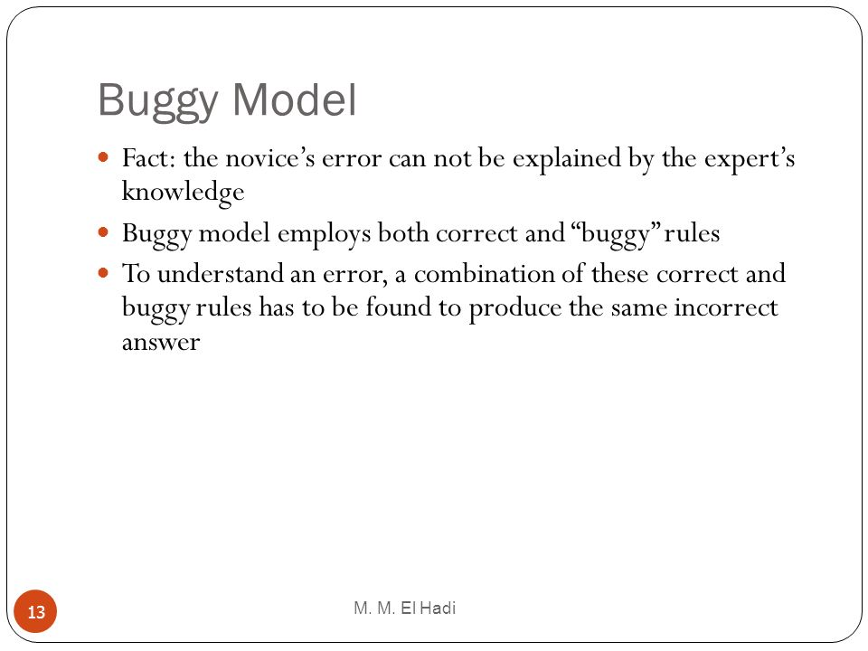 Buggy Model M. M. El Hadi 13 Fact: the novices error can not be explained by the experts knowledge Buggy model employs both correct and buggy rules To