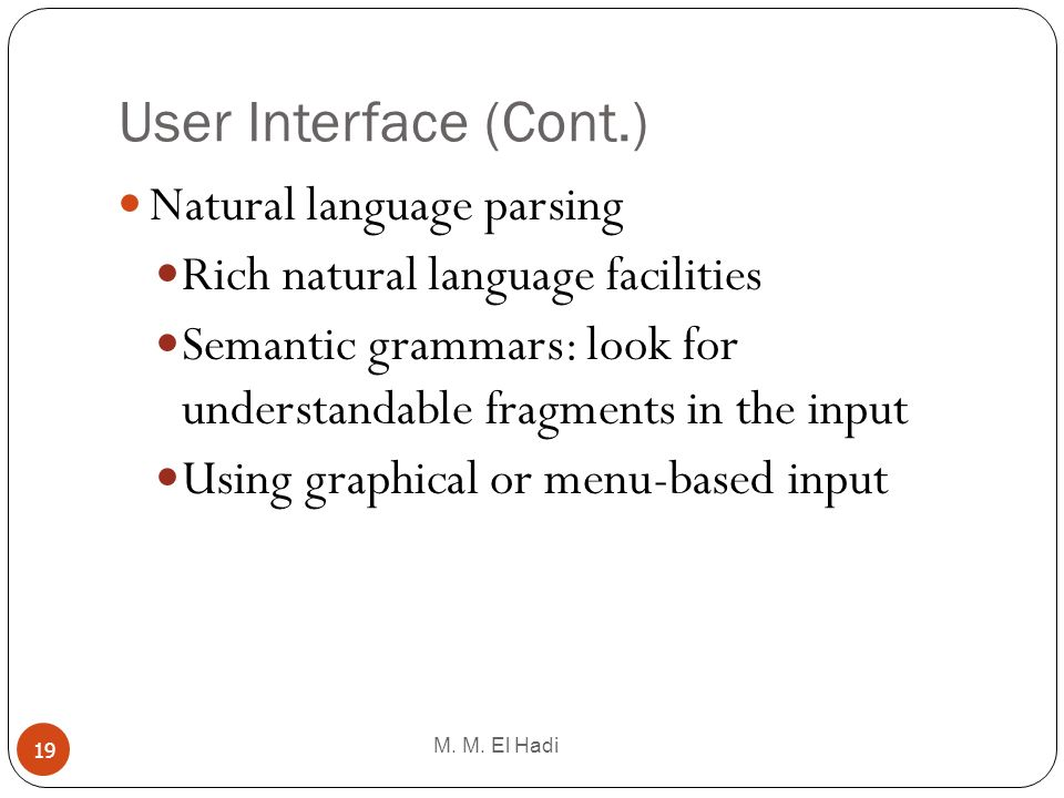 User Interface (Cont.) M. M. El Hadi 19 Natural language parsing Rich natural language facilities Semantic grammars: look for understandable fragments