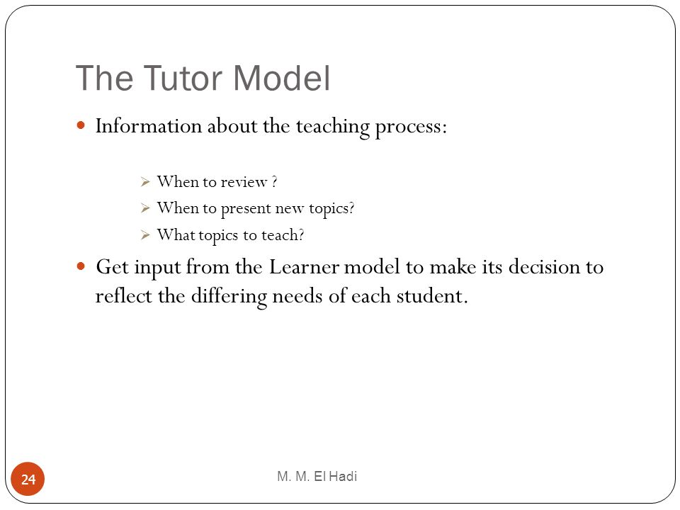 The Tutor Model M. M. El Hadi 24 Information about the teaching process: When to review ? When to present new topics? What topics to teach? Get input