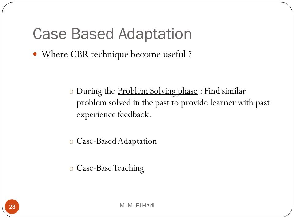 Case Based Adaptation M. M. El Hadi 28 Where CBR technique become useful ? oDuring the Problem Solving phase : Find similar problem solved in the past