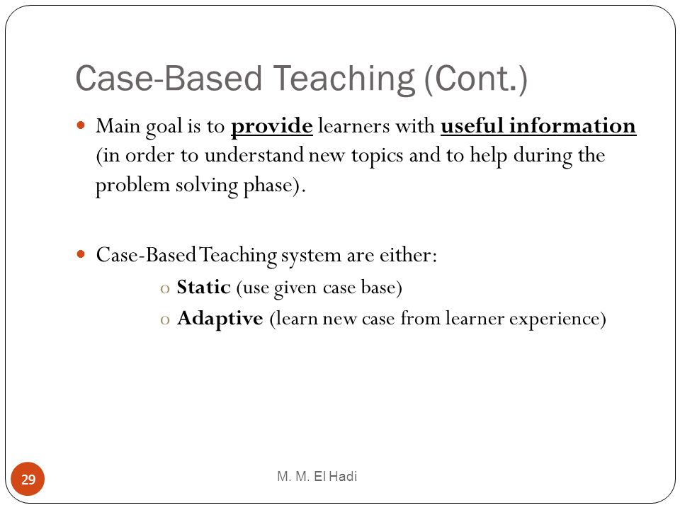 Case-Based Teaching (Cont.) M. M. El Hadi 29 Main goal is to provide learners with useful information (in order to understand new topics and to help d